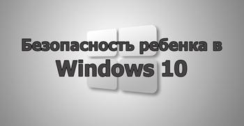 Безопасность ребенка в Windows 10