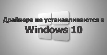 Драйвера не устанавливаются в Windows 10