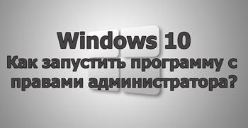 Как запустить программу с правами администратора в Windows 10?
