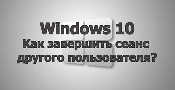 Как завершить сеанс другого пользователя в Windows 10?
