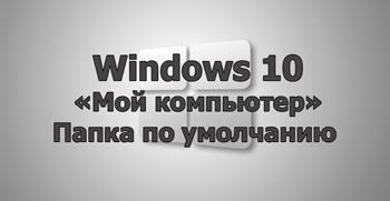 «Мой компьютер» папка по умолчанию в Windows 10