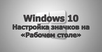 Настройка значков на «Рабочем столе» в Windows 10