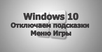 Отключаем подсказки Меню Игры в Windows 10