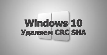Удаляем CRC SHA из Windows 10